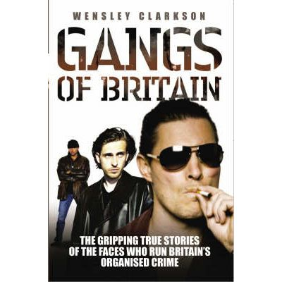 Gangs of Britain : The Gripping True Stories of the Faces Who Run Britain's Organised Crime