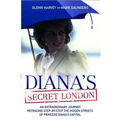 Diana's Secret London : An Extraordinary Journey Retracing Step-by-Step the Hidden Streets of Princess Diana's Capital