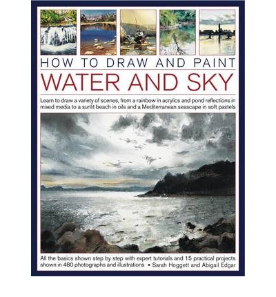 How to Draw and Paint Water and Sky : Learn to Draw a Variety of Scenes, from a Rainbow in Acrylics and Pond Reflections in Mixed Media to a Sunlit Beach in Oils and a Mediterranean Seascape in Soft Pastels