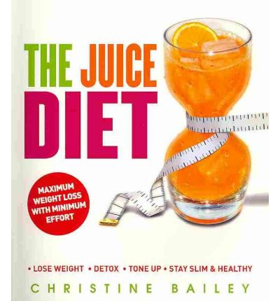 The Juice Diet : Lose Weight, Detox, Tone Up, Stay Slim & Healthy