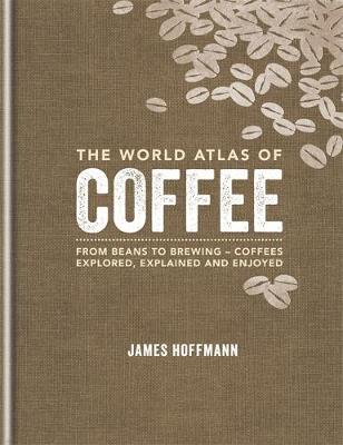 The World Atlas of Coffee: From beans to brewing - coffees explored, explained and enjoy
