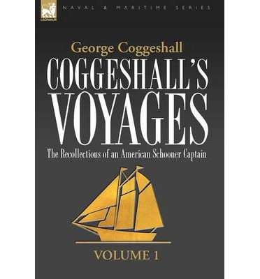 Coggeshall's Voyages : The Recollections of an American Schooner Captain-Volume 1