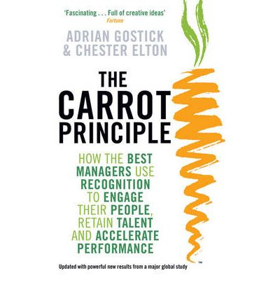 The Carrot Principle : How the Best Managers Use Recognition to Engage Their People, Retain Talent, and Accelerate Performance