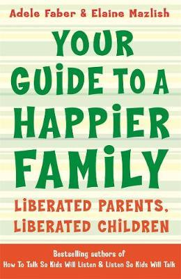 Your Guide to A Happier Family : Liberated Parents, Liberated Children