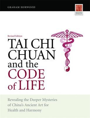 Tai Chi Chuan and the Code of Life : Revealing the Deeper Mysteries of China's Ancient Art for Health and Harmony