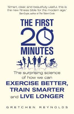 The First 20 Minutes : The Surprising Science of How We Can Exercise Better, Train Smarter and Live Longer