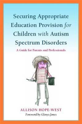 Securing Appropriate Education Provision for Children with Autism Spectrum Disorders : A Guide for Parents and Professionals