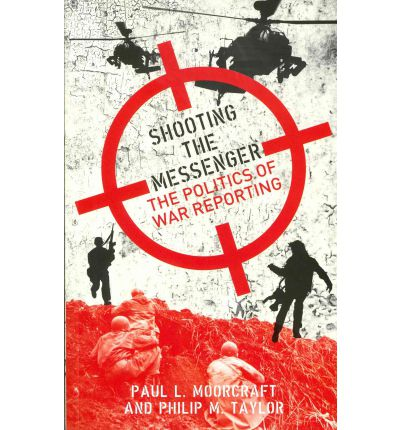 Shooting the Messenger : The Political Impact of War Reporting