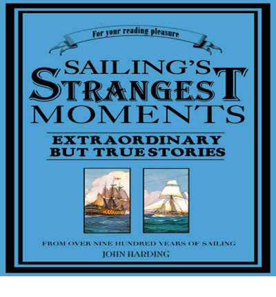 Sailing's Strangest Moments : Extraordinary But True Stories From Over Nine Hundred Years of Sailing