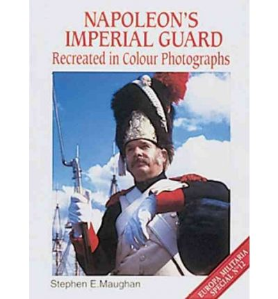 Amazon Bücher kostenlos herunterladen pdf Napoleons Imperial Guard Recreated in Colour Photographs by Stephen E. Maughan 1861262906 PDF MOBI