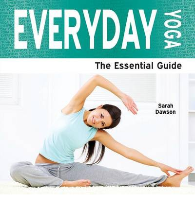 Everyday Yoga : The Essential Guide