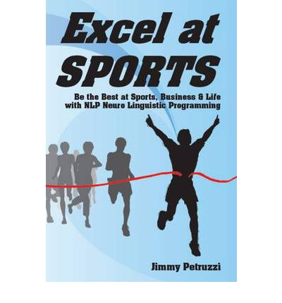 Excel at Sports : Be the Best at Sports, Business & Life with NLP Neuro Linguistic Programming