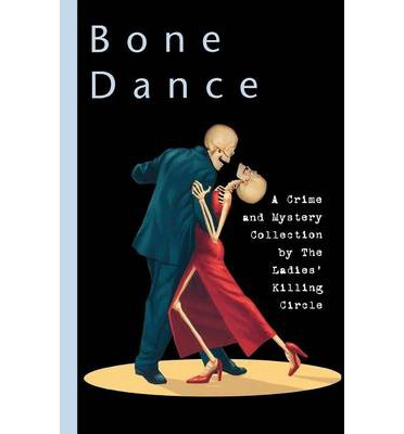 Bone Dance: A Ladies Killing Circle Anthology: A Crime and Mystery Collection...