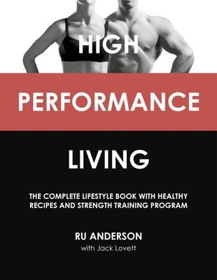 High Performance Living : The Complete Lifestyle Book with Healthy Recipes and Strength Training Program