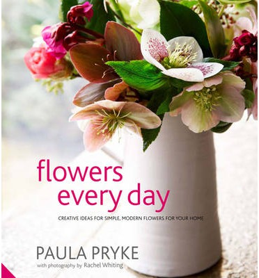 Flowers Every Day : Creative Ideas for Simple, Modern Flowers for Your Home