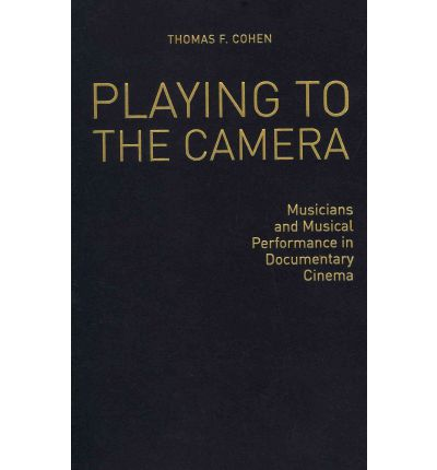 Playing to the Camera : Musicians and Musical Performance in Documentary Cinema
