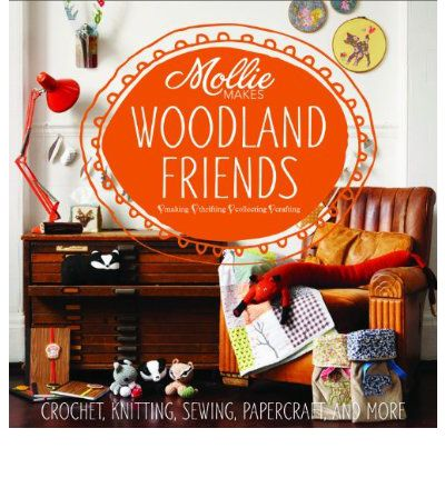 Mollie Makes: Woodland Friends : Crochet, Knitting, Sewing, Papercraft and More