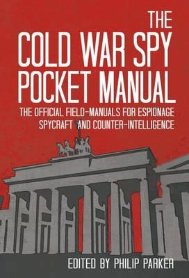 The Cold War Spy Pocket-Manual: The Official Field-Manuals for Espionage, Spycraft and Counter-Intelligence