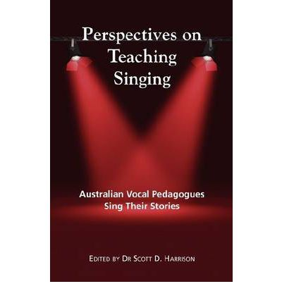 Perspectives on Teaching Singing : Australian Vocal Pedagogues Sing Their Stories