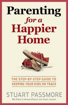 Parenting for a Happier Home : The Step-by-Step Guide to Keeping Your Kids on Track