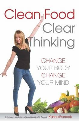 Clean Food Clear Thinking : Change Your Body Change Your Mind