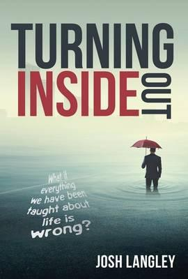 Turning Inside Out : What If Everything We've Been Taught About Life is Wrong?