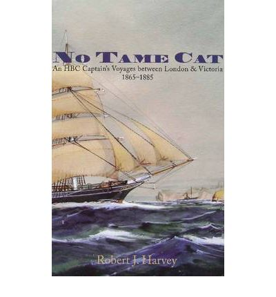 No Tame Cat: An HBC Captain  s Voyages Between London & Victoria 1865-1885 by ...