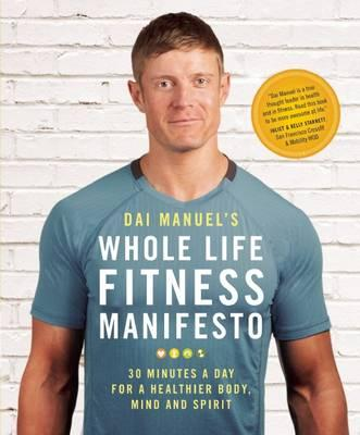 Dai Manuel's Whole Life Fitness Manifesto : 30 Minutes a Day for a Healthier Body, Mind and Spirit