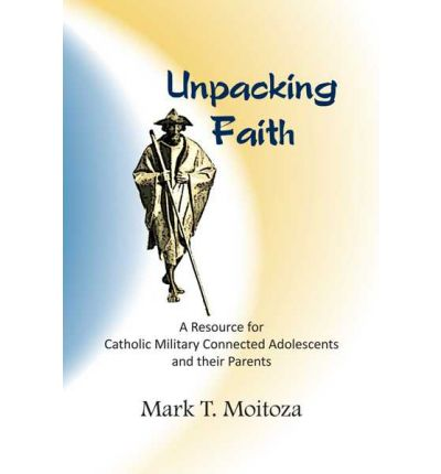 Unpacking Faith : A Resource for Catholic Military Connected Adolescents and Their Parents