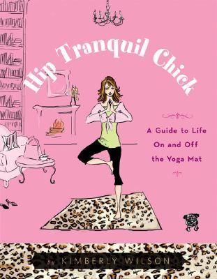 Hip Tranquil Chick : A Guide to Life on and Off the Yoga Mat