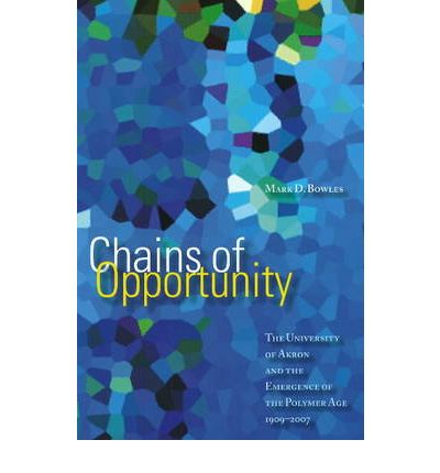 Chains of Opportunity : The University of Akron and the Emergence of the Polymer Age, 1909-2007