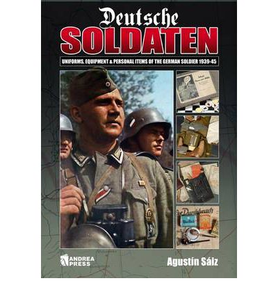 Deutsche Soldaten : Uniforms, Equipment and Personal Items of the German Goldier 1939-1945