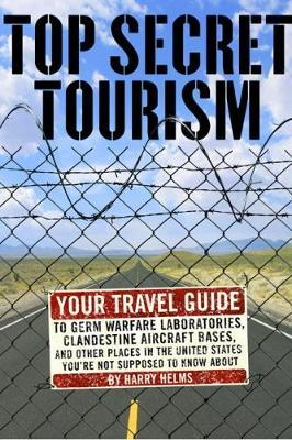 Top Secret Tourism : Your Travel Guide to Germ Warfare Laboratories, Clandestine Aircraft Bases and Other Places in the US You're Not ...