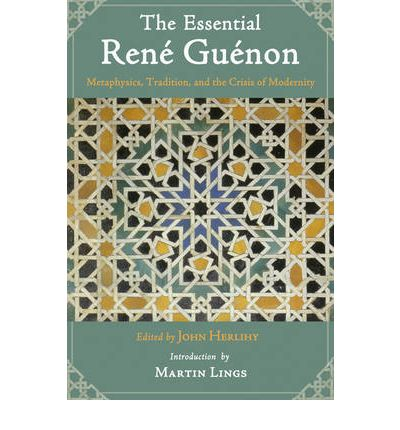 The Essential Rene Guenon: Metaphysical Principles, Traditional Doctrines, and the Crisis of Modernity