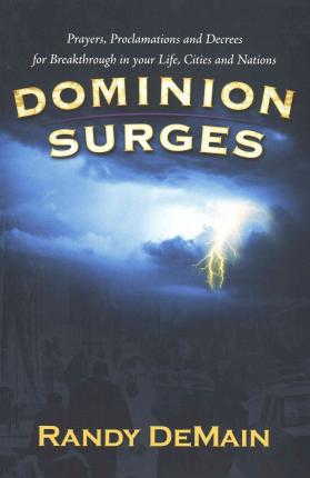 Dominion Surges : Prayers, Proclamations, and Decrees for Breakthrough in Your Life, Cities, and Nations
