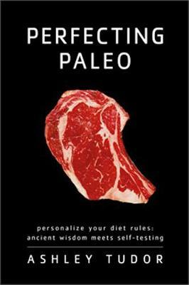 Perfecting Paleo : Personalize Your Diet Rules: Ancient Wisdom Meets Self-Testing