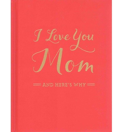 I Love You Mom : And Here's Why