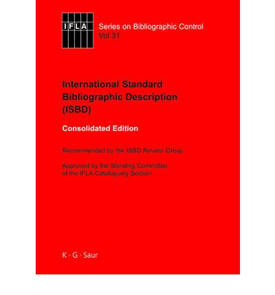 ISBD: International Standard Bibliographic Description : Recommended by the ISBD Review Group Approved by the Standing Committee of the IFLA Cataloguing Section