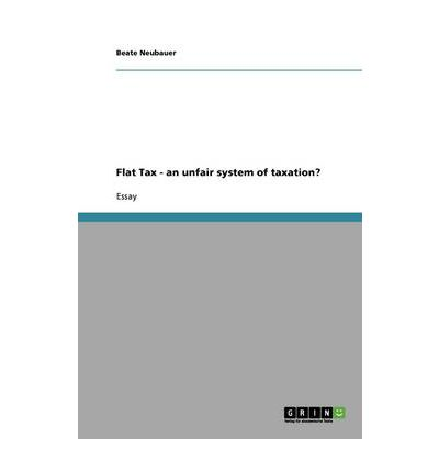 the flat tax essay It also has a responsibility to design a tax system that is fair and efficient a flat  consumption tax is the least economically destructive tax system relative to the.
