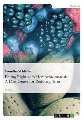 Eating Right with Hemochromatosis. a Diet Guide for Reducing Iron