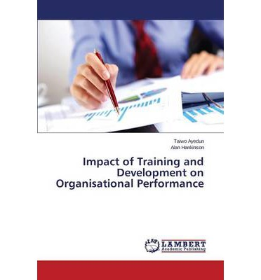 the effect of training and development on employee performance The impacts of nigerian training programmes on employees performance   many organisations meet the needs for training and development in an ad- hoc.