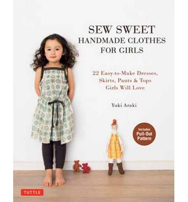 Sew Sweet Handmade Clothes for Girls: 22 Easy-to-Make Dresses, Skirts, Pants and Tops Girls Will Love