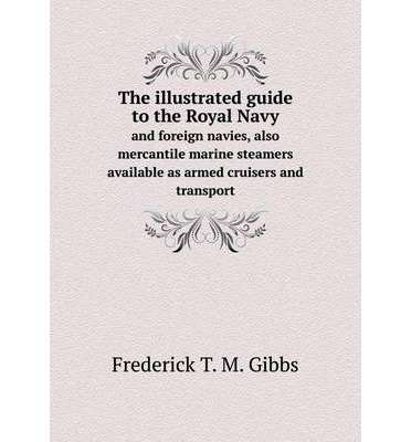 The illustrated guide to the Royal Navy : and foreign navies, also mercantile marine steamers available as armed cruisers and transport