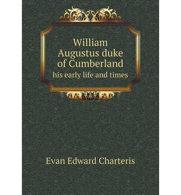 William Augustus duke of Cumberland his early life and times