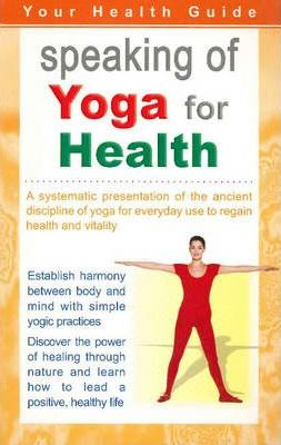 Speaking of Yoga for Health : A Systematic Presentation of the Ancient Discipline of Yoga for Everyday Use to Regain Health & Vitality