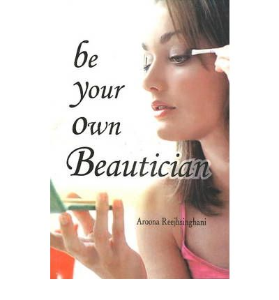 Be Your Own Beautician  Paperback  by Aroona Reejsinghani