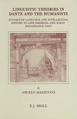Linguistic Theories in Dante and the Humanists : Studies of Language and Intellectual History in Late Medieval and Early Renaissance Italy