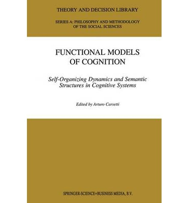 Functional Models of Cognition : Self-organizing Dynamics and Semantic Structures in Cognitive Systems