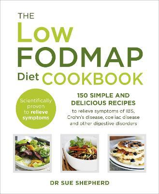 The Low-FODMAP Diet Cookbook : 150 Simple and Delicious Recipes to Relieve Symptoms of IBS, Crohn's Disease, Coeliac Disease and Other Digestive Disorders