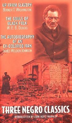 """Three Negro Classics: """"Up from Slavery"""" by Booker T.Washington, """"The Souls of Black Folk"""" by W.E.B.Du Bois, """"An Autobiography of an Ex-colored Man"""" by James Weldon Johnson"""